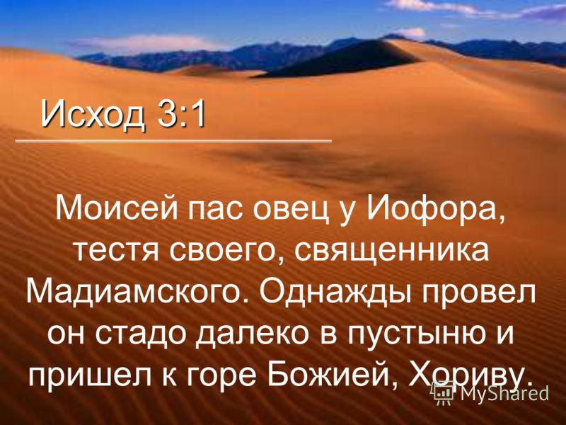 Моисей пас овец у Иофора, тестя своего, священника Мадиамского. Однажды провел он стадо далеко в пустыню и пришел к горе Божией, Хориву. Исход 3:1