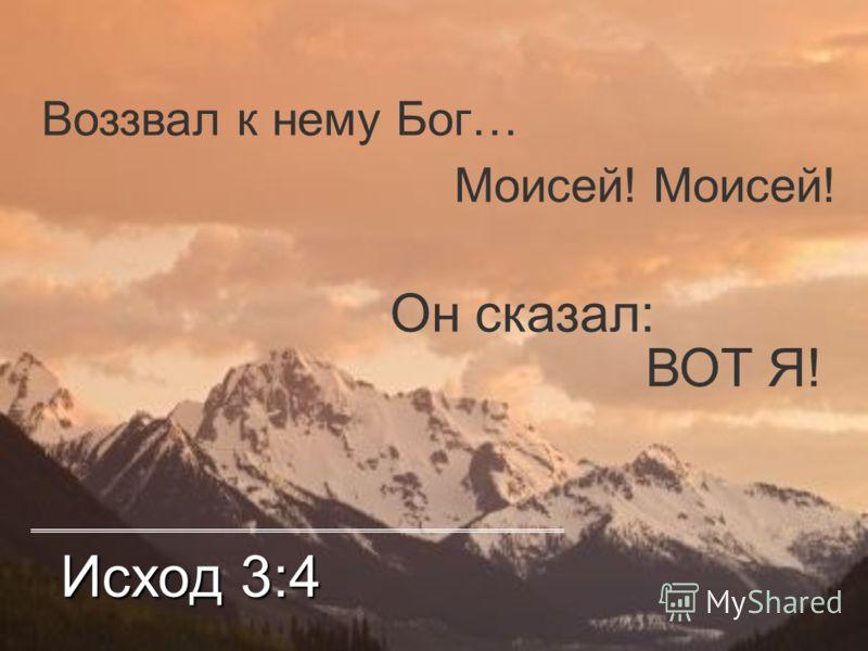 Исход 3:4 Воззвал к нему Бог… Моисей! Он сказал: ВОТ Я!