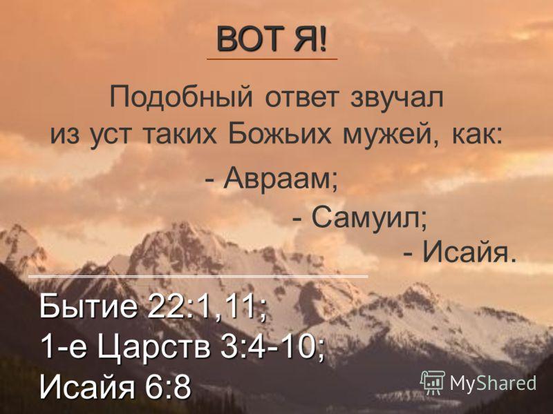 Подобный ответ звучал из уст таких Божьих мужей, как: - Самуил; - Авраам; ВОТ Я! - Исайя. Бытие 22:1,11; 1-е Царств 3:4-10; Исайя 6:8