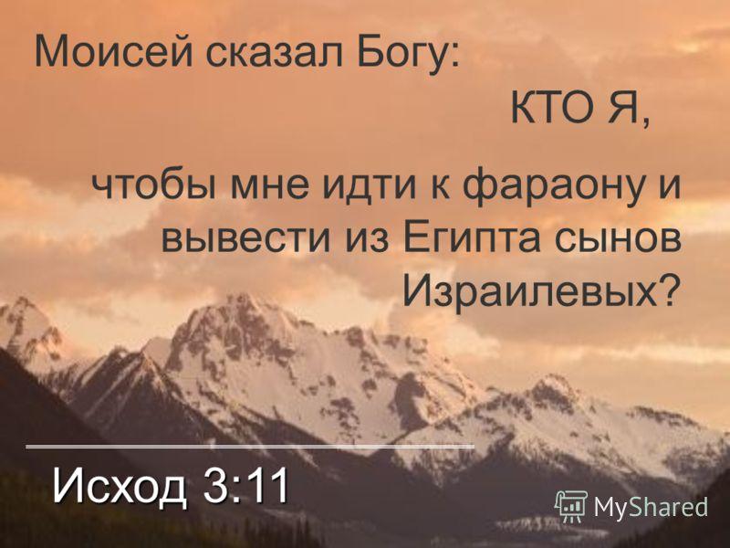 Исход 3:11 Моисей сказал Богу: КТО Я, чтобы мне идти к фараону и вывести из Египта сынов Израилевых?