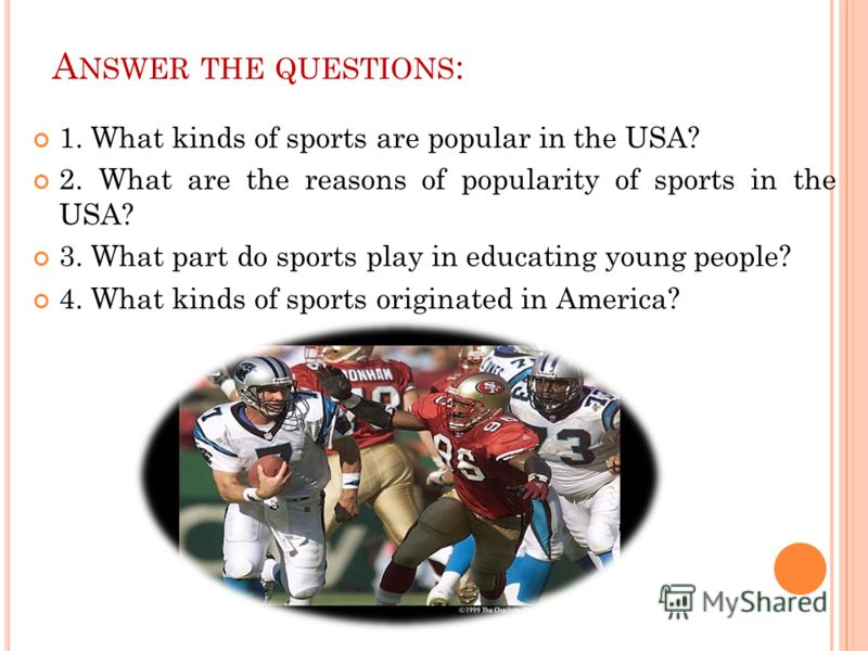 1. What kinds of sports are popular in the USA? 2. What are the reasons of popularity of sports in the USA? 3. What part do sports play in educating young people? 4. What kinds of sports originated in America? A NSWER THE QUESTIONS :