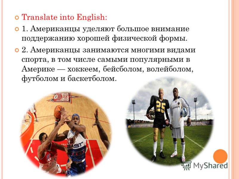 Translate into English: 1. Американцы уделяют большое внимание поддержанию хорошей физической формы. 2. Американцы занимаются многими видами спорта, в том числе самыми популярными в Америке хоккеем, бейсболом, волейболом, футболом и баскетболом.