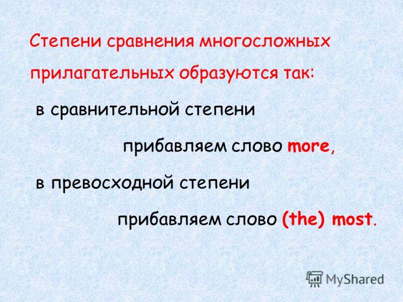 Степени сравнения многосложных прилагательных образуются так: в сравнительной степени прибавляем слово more, в превосходной степени прибавляем слово (the) most.