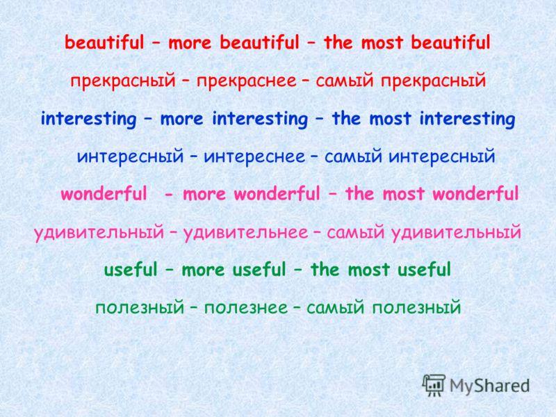 beautiful – more beautiful – the most beautiful прекрасный – прекраснее – самый прекрасный interesting – more interesting – the most interesting интересный – интереснее – самый интересный wonderful - more wonderful – the most wonderful удивительный –