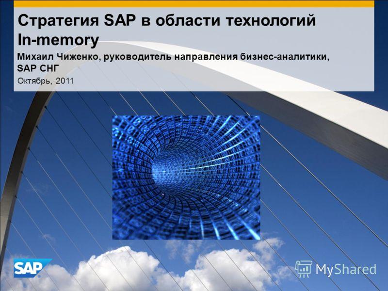 Стратегия SAP в области технологий In-memory Октябрь, 2011 Михаил Чиженко, руководитель направления бизнес-аналитики, SAP СНГ