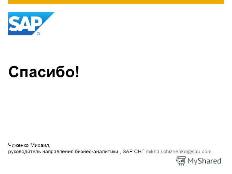 Спасибо! Чиженко Михаил, руководитель направления бизнес-аналитики, SAP СНГ mikhail.chizhenko@sap.commikhail.chizhenko@sap.com
