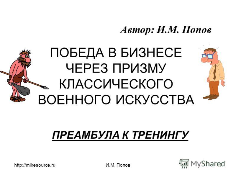 http://milresource.ruИ.М. Попов1 ПОБЕДА В БИЗНЕСЕ ЧЕРЕЗ ПРИЗМУ КЛАССИЧЕСКОГО ВОЕННОГО ИСКУССТВА ПРЕАМБУЛА К ТРЕНИНГУ Автор: И.М. Попов