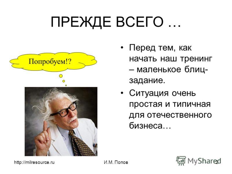 http://milresource.ruИ.М. Попов2 ПРЕЖДЕ ВСЕГО … Перед тем, как начать наш тренинг – маленькое блиц- задание. Ситуация очень простая и типичная для отечественного бизнеса… Попробуем!?