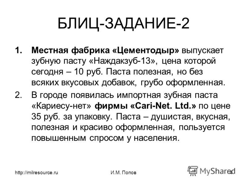 http://milresource.ruИ.М. Попов4 БЛИЦ-ЗАДАНИЕ-2 1.Местная фабрика «Цементодыр» выпускает зубную пасту «Наждакзуб-13», цена которой сегодня – 10 руб. Паста полезная, но без всяких вкусовых добавок, грубо оформленная. 2.В городе появилась импортная зуб