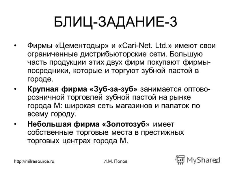 http://milresource.ruИ.М. Попов5 БЛИЦ-ЗАДАНИЕ-3 Фирмы «Цементодыр» и «Cari-Net. Ltd.» имеют свои ограниченные дистрибьюторские сети. Большую часть продукции этих двух фирм покупают фирмы- посредники, которые и торгуют зубной пастой в городе. Крупная