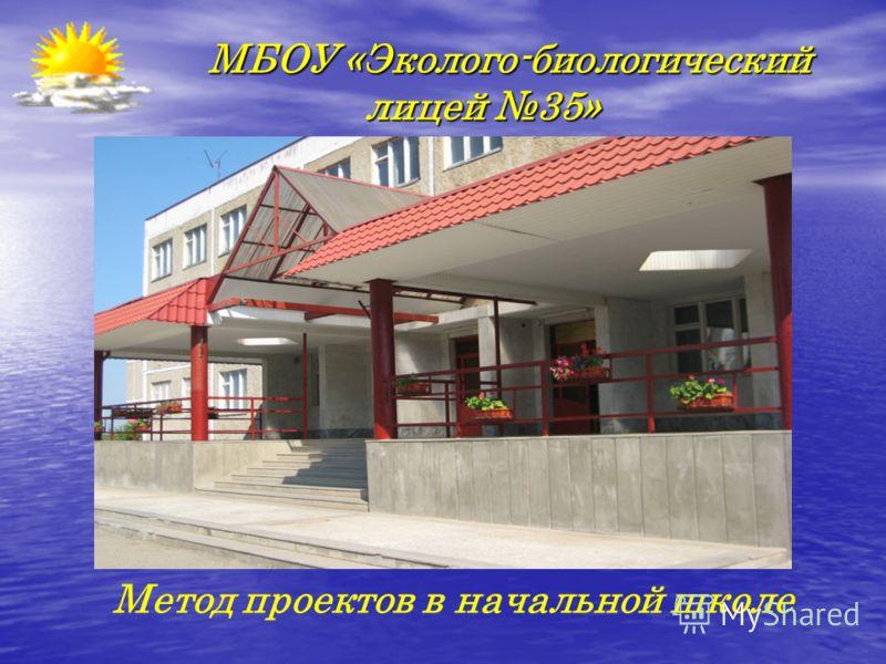 МБОУ «Эколого-биологический лицей 35» МБОУ «Эколого-биологический лицей 35» Метод проектов в начальной школе