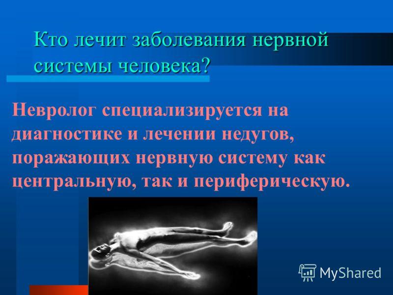 Кто лечит заболевания нервной системы человека? Невролог специализируется на диагностике и лечении недугов, поражающих нервную систему как центральную, так и периферическую.