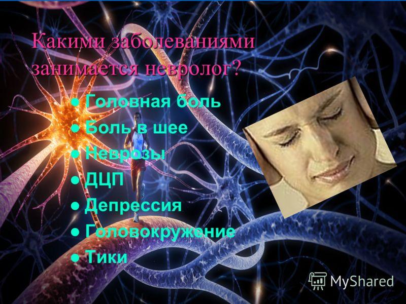 Какими заболеваниями занимается невролог? Головная боль Боль в шее Неврозы ДЦП Депрессия Головокружение Тики