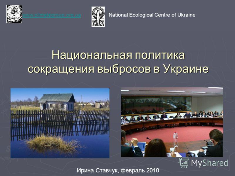 Национальная политика сокращения выбросов в Украине www.climategroup.org.uawww.climategroup.org.ua National Ecological Centre of Ukraine Ирина Ставчук, февраль 2010