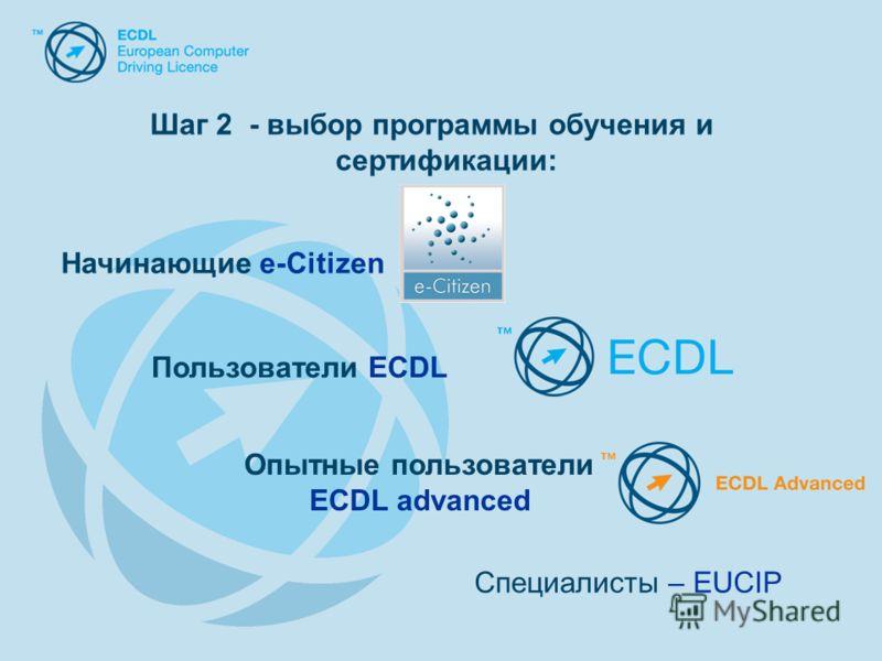 Шаг 2 - выбор программы обучения и сертификации: Специалисты – EUCIP Начинающие e-Citizen Пользователи ECDL Опытные пользователи ECDL advanced