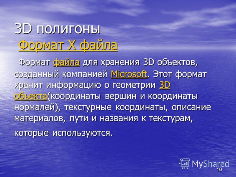 10 3D полигоны Формат X файла Формат файла для хранения 3D объектов, созданный компанией Microsoft. Этот формат хранит информацию о геометрии 3D объекта(координаты вершин и координаты нормалей), текстурные координаты, описание материалов, пути и назв