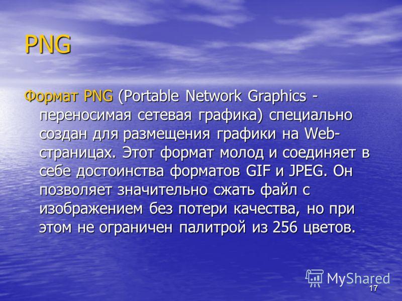 17 PNG Формат PNG (Portable Network Graphics - переносимая сетевая графика) специально создан для размещения графики на Web- страницах. Этот формат молод и соединяет в себе достоинства форматов GIF и JPEG. Он позволяет значительно сжать файл с изобра