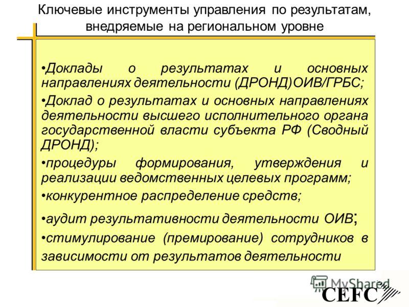 CEFC Ключевые инструменты управления по результатам, внедряемые на региональном уровне Доклады о результатах и основных направлениях деятельности (ДРОНД)ОИВ/ГРБС; Доклад о результатах и основных направлениях деятельности высшего исполнительного орган