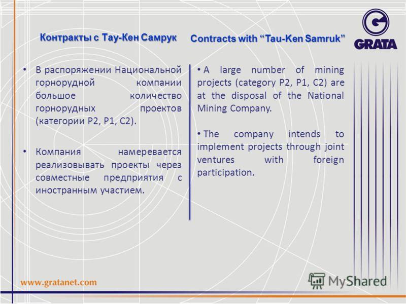 Контракты с Тау-Кен Самрук В распоряжении Национальной горнорудной компании большое количество горнорудных проектов (категории P2, Р1, С2). Компания намеревается реализовывать проекты через совместные предприятия с иностранным участием. Contracts wit