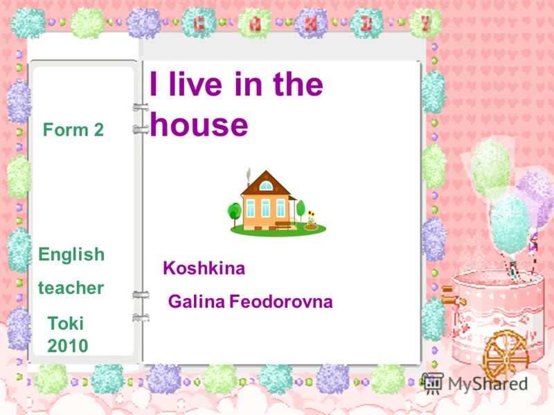 I live in the house Form 2 English teacher Koshkina Galina Feodorovna Toki 2010