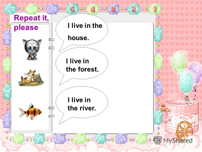 I live in the house. I live in the forest. I live in the river. Repeat it, please