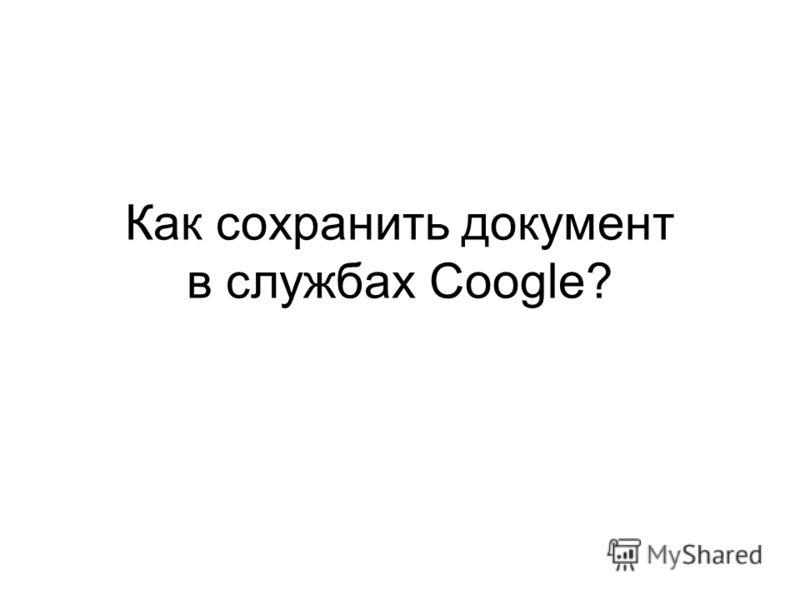 Как сохранить документ в службах Coogle?