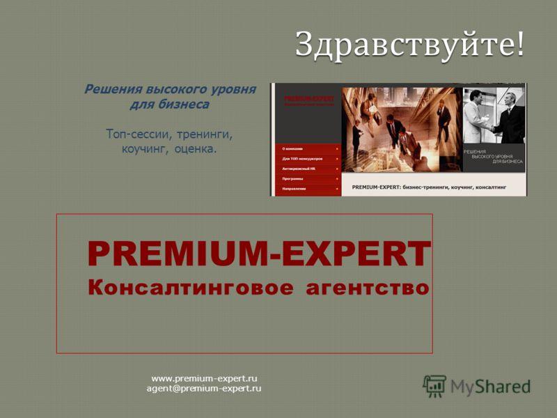 Решения высокого уровня для бизнеса Топ-сессии, тренинги, коучинг, оценка. PREMIUM-EXPERT Консалтинговое агентство www.premium-expert.ru agent@premium-expert.ru Здравствуйте !