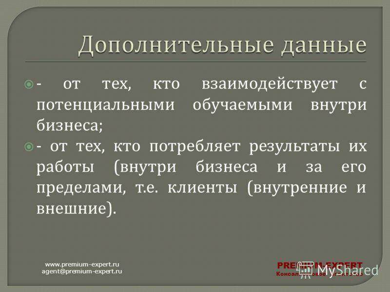 - от тех, кто взаимодействует с потенциальными обучаемыми внутри бизнеса ; - от тех, кто потребляет результаты их работы ( внутри бизнеса и за его пределами, т. е. клиенты ( внутренние и внешние ). www.premium-expert.ru agent@premium-expert.ru PREMIU
