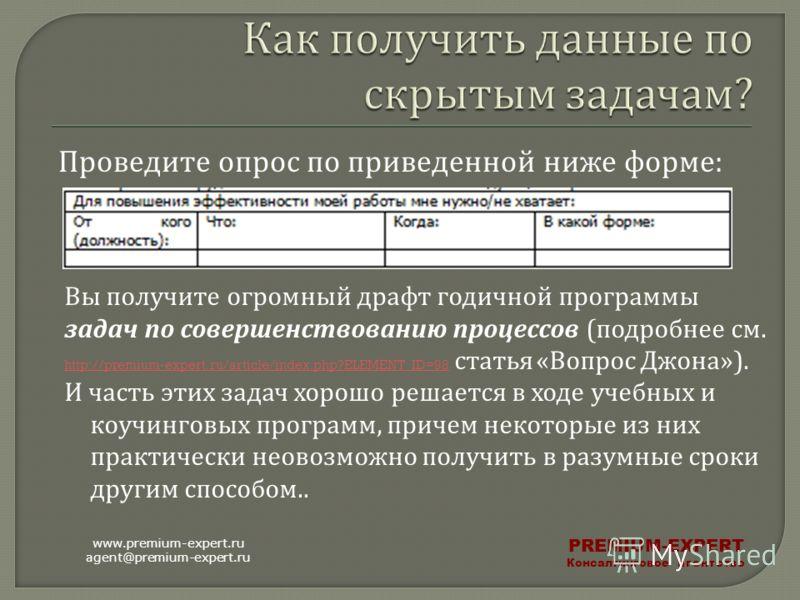 Проведите опрос по приведенной ниже форме : www.premium-expert.ru agent@premium-expert.ru PREMIUM-EXPERT Консалтинговое агентство Вы получите огромный драфт годичной программы задач по совершенствованию процессов ( подробнее см. http://premium-expert