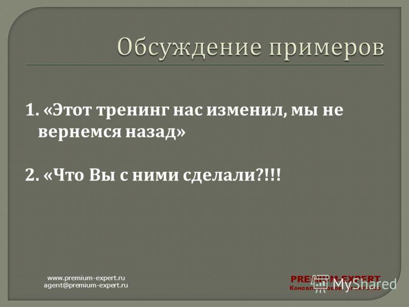 1. « Этот тренинг нас изменил, мы не вернемся назад » 2. « Что Вы с ними сделали ?!!! www.premium-expert.ru agent@premium-expert.ru PREMIUM-EXPERT Консалтинговое агентство