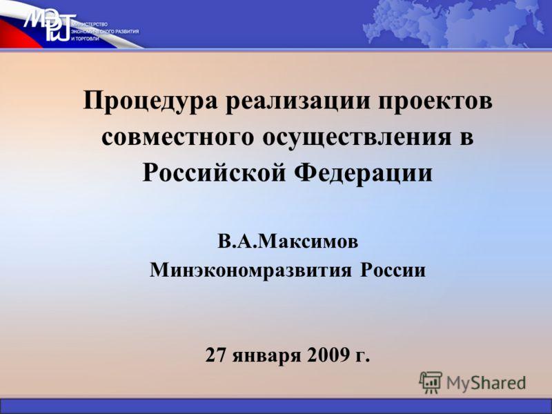 Процедура реализации проектов совместного осуществления в Российской Федерации В.А.Максимов Минэкономразвития России 27 января 2009 г.