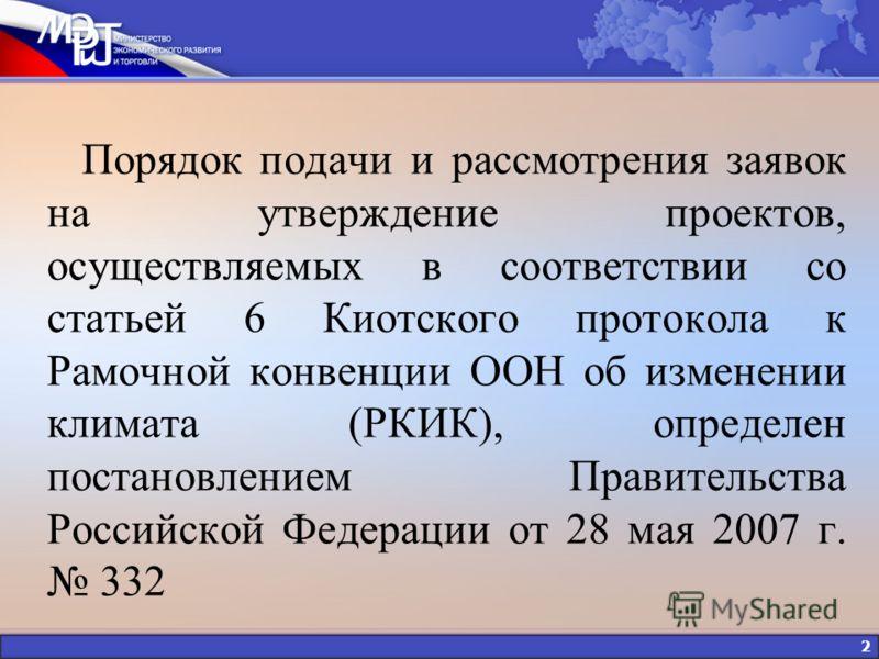 2 Порядок подачи и рассмотрения заявок на утверждение проектов, осуществляемых в соответствии со статьей 6 Киотского протокола к Рамочной конвенции ООН об изменении климата (РКИК), определен постановлением Правительства Российской Федерации от 28 мая