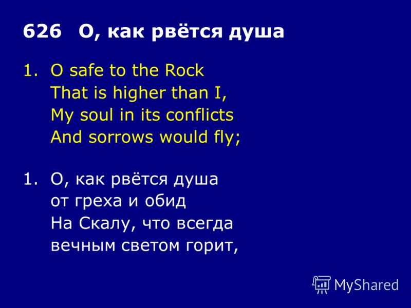 1.O safe to the Rock That is higher than I, My soul in its conflicts And sorrows would fly; 626О, как рвётся душа 1.О, как рвётся душа от греха и обид На Скалу, что всегда вечным светом горит,