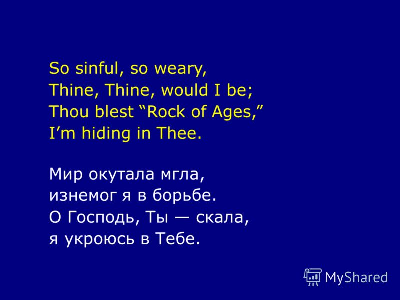 So sinful, so weary, Thine, Thine, would I be; Thou blest Rock of Ages, Im hiding in Thee. Мир окутала мгла, изнемог я в борьбе. О Господь, Ты скала, я укроюсь в Тебе.