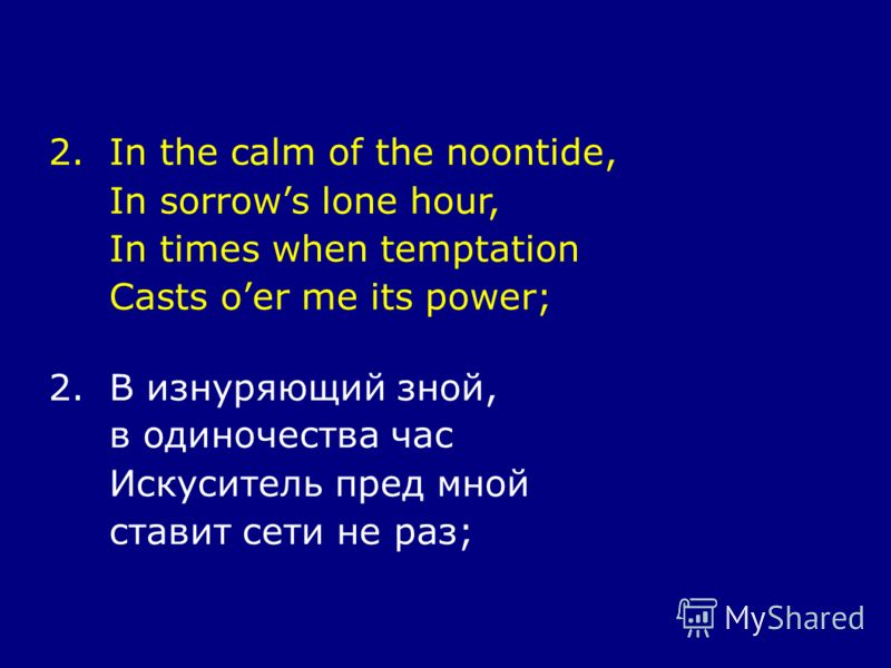 2.In the calm of the noontide, In sorrows lone hour, In times when temptation Casts oer me its power; 2.В изнуряющий зной, в одиночества час Искуситель пред мной ставит сети не раз;