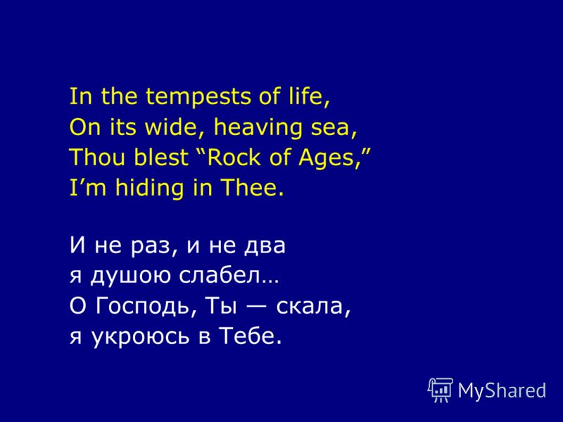 In the tempests of life, On its wide, heaving sea, Thou blest Rock of Ages, Im hiding in Thee. И не раз, и не два я душою слабел… О Господь, Ты скала, я укроюсь в Тебе.
