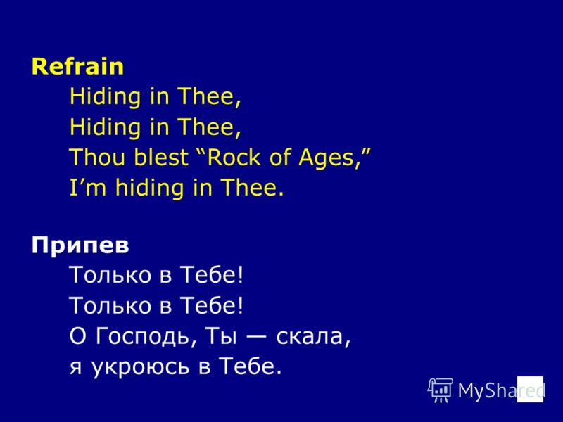 Refrain Hiding in Thee, Thou blest Rock of Ages, Im hiding in Thee. Припев Только в Тебе! О Господь, Ты скала, я укроюсь в Тебе.
