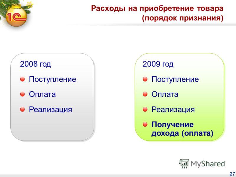 27 Расходы на приобретение товара (порядок признания) 2008 год Поступление Оплата Реализация 2009 год Поступление Оплата Реализация Получение дохода (оплата)