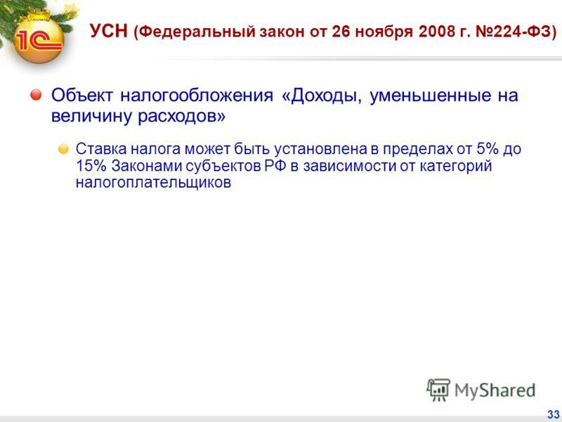 33 УСН (Федеральный закон от 26 ноября 2008 г. 224-ФЗ) Объект налогообложения «Доходы, уменьшенные на величину расходов» Ставка налога может быть установлена в пределах от 5% до 15% Законами субъектов РФ в зависимости от категорий налогоплательщиков