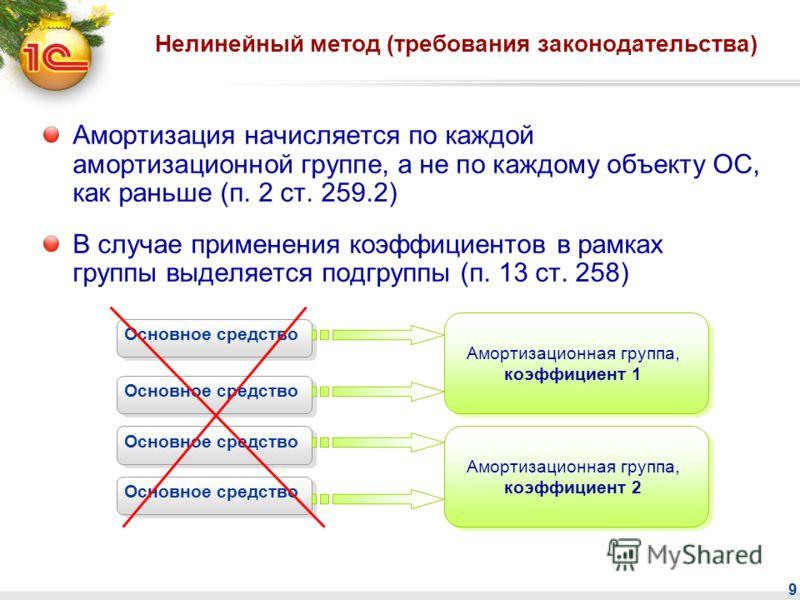 9 Нелинейный метод (требования законодательства) Амортизация начисляется по каждой амортизационной группе, а не по каждому объекту ОС, как раньше (п. 2 ст. 259.2) В случае применения коэффициентов в рамках группы выделяется подгруппы (п. 13 ст. 258)