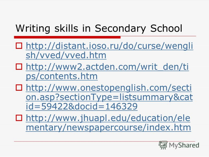 Writing skills in Secondary School http://distant.ioso.ru/do/curse/wengli sh/vved/vved.htm http://distant.ioso.ru/do/curse/wengli sh/vved/vved.htm http://www2.actden.com/writ_den/ti ps/contents.htm http://www2.actden.com/writ_den/ti ps/contents.htm h