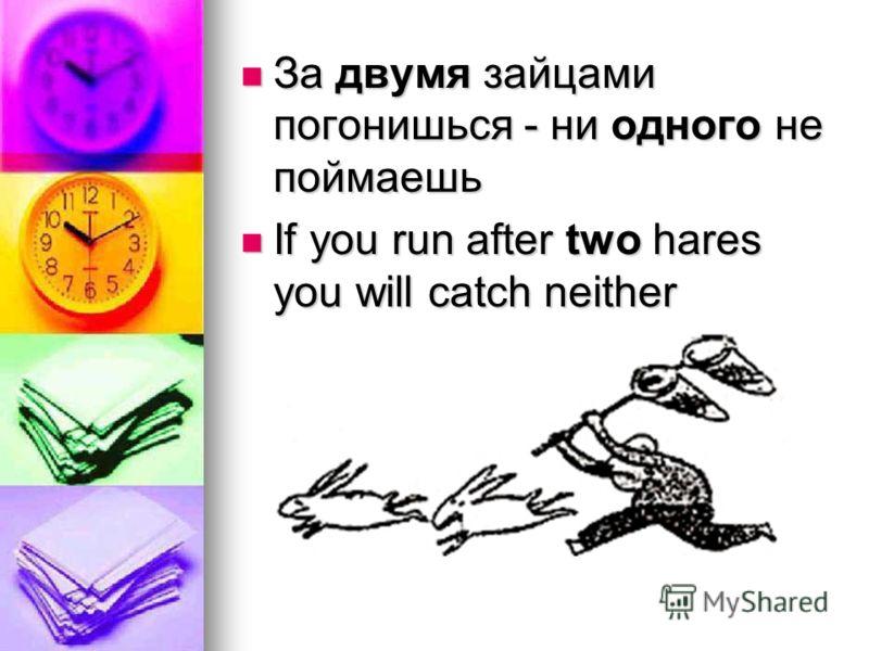 За двумя зайцами погонишься - ни одного не поймаешь За двумя зайцами погонишься - ни одного не поймаешь If you run after two hares you will catch neither If you run after two hares you will catch neither