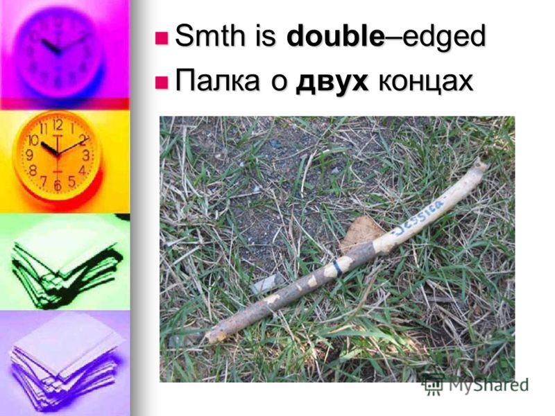 Smth is double–edged Smth is double–edged Палка о двух концах Палка о двух концах
