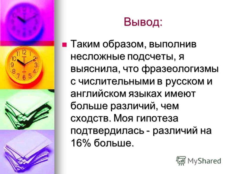 Вывод: Таким образом, выполнив несложные подсчеты, я выяснила, что фразеологизмы с числительными в русском и английском языках имеют больше различий, чем сходств. Моя гипотеза подтвердилась - различий на 16% больше. Таким образом, выполнив несложные