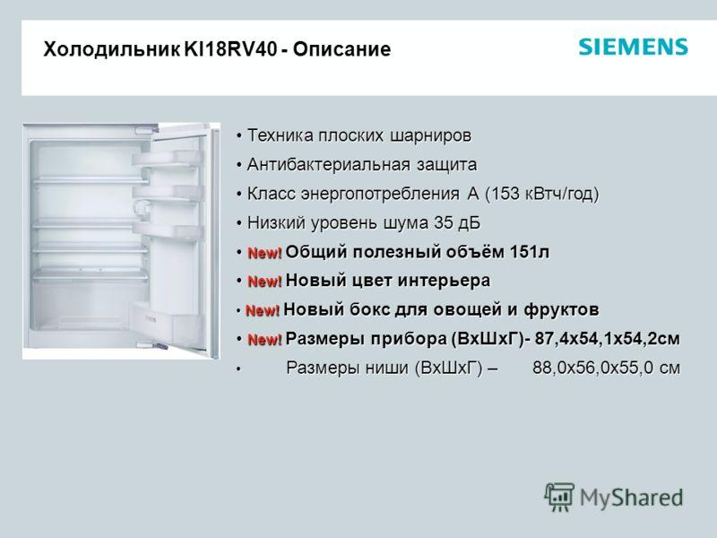 Холодильник KI18RV40 - Описание Техника плоских шарниров Техника плоских шарниров Антибактериальная защита Антибактериальная защита Класс энергопотребления А (153 кВтч/год) Класс энергопотребления А (153 кВтч/год) Низкий уровень шума 35 дБ Низкий уро