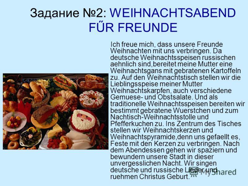 Задание 2: WEIHNACHTSABEND FŰR FREUNDE Ich freue mich, dass unsere Freunde Weihnachten mit uns verbringen. Da deutsche Weihnachtsspeisen russischen aehnlich sind,bereitet meine Mutter eine Weihnachtsgans mit gebratenen Kartoffeln zu. Auf den Weihnach