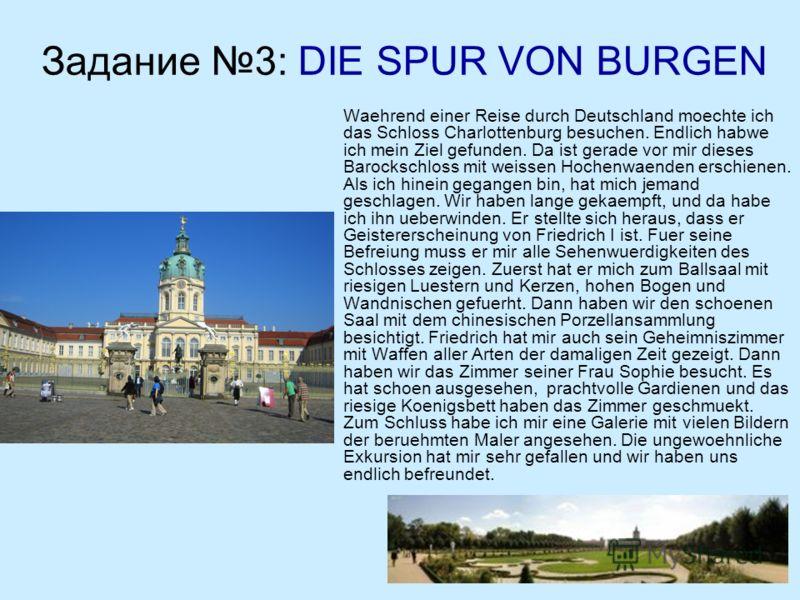 Задание 3: DIE SPUR VON BURGEN Waehrend einer Reise durch Deutschland moechte ich das Schloss Charlottenburg besuchen. Endlich habwe ich mein Ziel gefunden. Da ist gerade vor mir dieses Barockschloss mit weissen Hochenwaenden erschienen. Als ich hine
