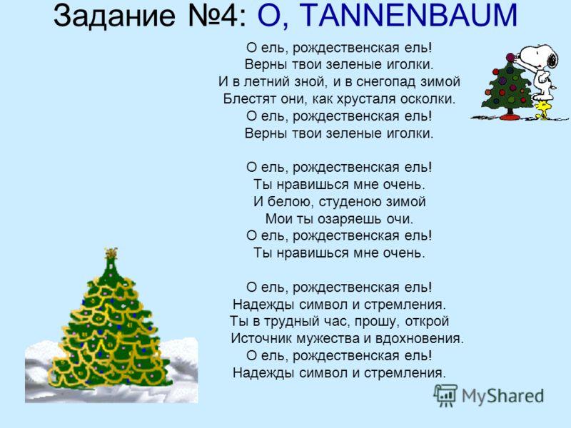 Задание 4: O, TANNENBAUM О ель, рождественская ель! Верны твои зеленые иголки. И в летний зной, и в снегопад зимой Блестят они, как хрусталя осколки. О ель, рождественская ель! Верны твои зеленые иголки. О ель, рождественская ель! Ты нравишься мне оч