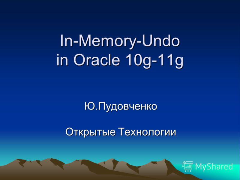 In-Memory-Undo in Oracle 10g-11g Ю.Пудовченко Открытые Технологии