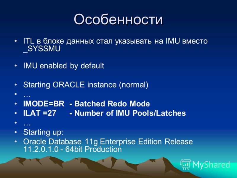 Особенности ITL в блоке данных стал указывать на IMU вместо _SYSSMU IMU enabled by default Starting ORACLE instance (normal) … IMODE=BR - Batched Redo Mode ILAT =27 - Number of IMU Pools/Latches … Starting up: Oracle Database 11g Enterprise Edition R